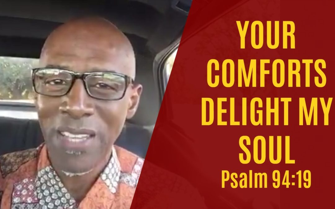 Your comforts delight my soul – Psalm 94:19
